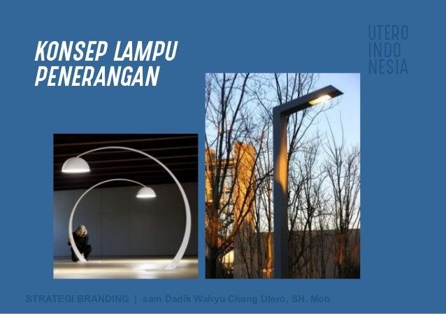 UTERO INDO NESIA STRATEGI BRANDING   sam Dadik Wahyu Chang Utero, SH. Mob KONSEP LAMPU PENERANGAN