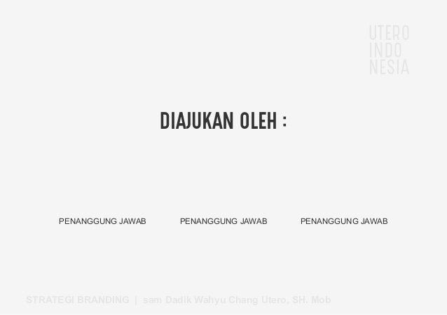 UTERO INDO NESIA STRATEGI BRANDING   sam Dadik Wahyu Chang Utero, SH. Mob DIAJUKAN OLEH : PENANGGUNG JAWAB PENANGGUNG JAWA...