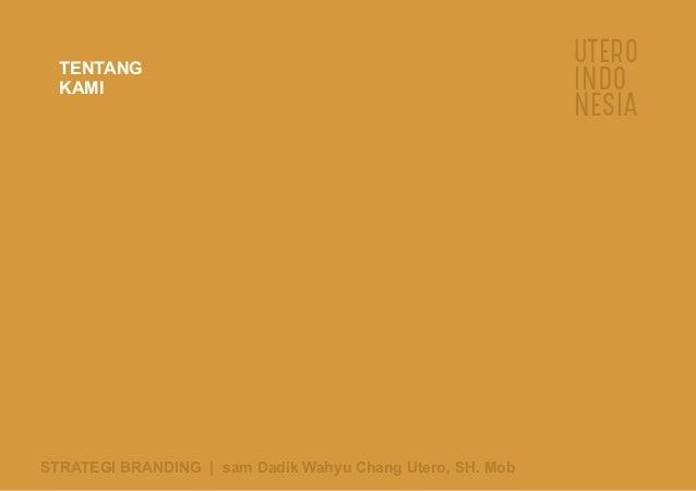 UTERO INDO NESIA TENTANG KAMI STRATEGI BRANDING   sam Dadik Wahyu Chang Utero, SH. Mob