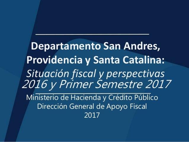 Departamento San Andres, Providencia y Santa Catalina: Situación fiscal y perspectivas 2016 y Primer Semestre 2017 Ministe...
