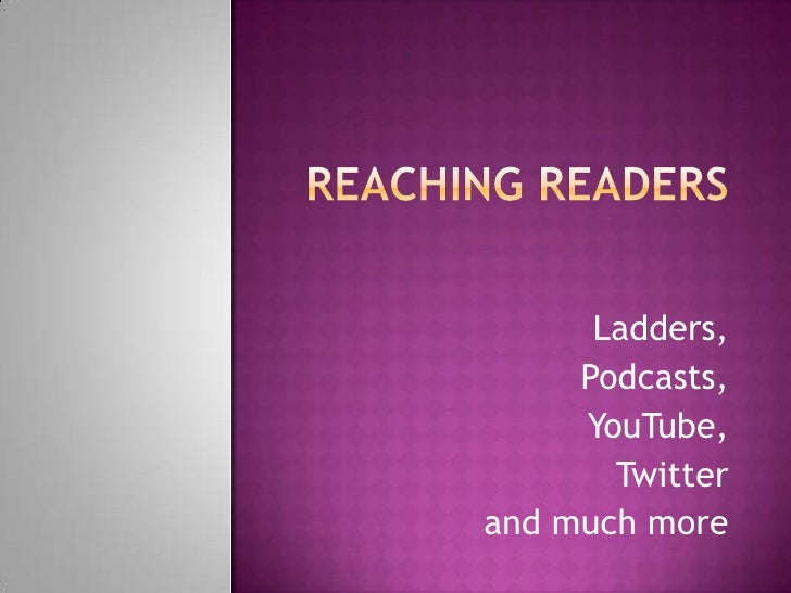 Reaching Readers<br />Ladders, <br />Podcasts, <br />YouTube, <br />Twitter<br />and much more<br />