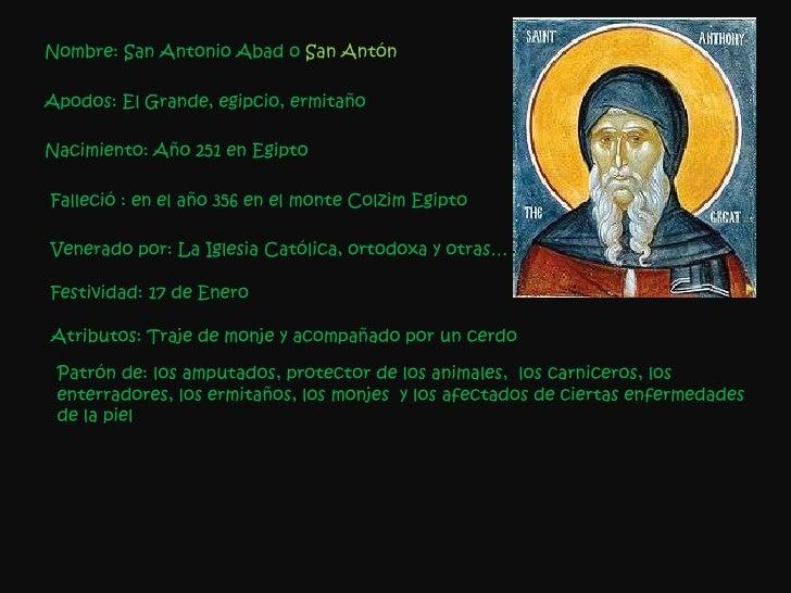 Nombre: San Antonio Abad o  San Antón Apodos: El Grande, egipcio, ermitaño Nacimiento:   Año 251 en Egipto Falleció : en e...