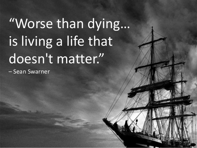 """Worse than dying…  is living a life that  doesn't matter.""  – Sean Swarner"