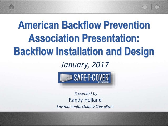 January, 2017 American Backflow Prevention Association Presentation: Backflow Installation and Design Presented by Randy H...