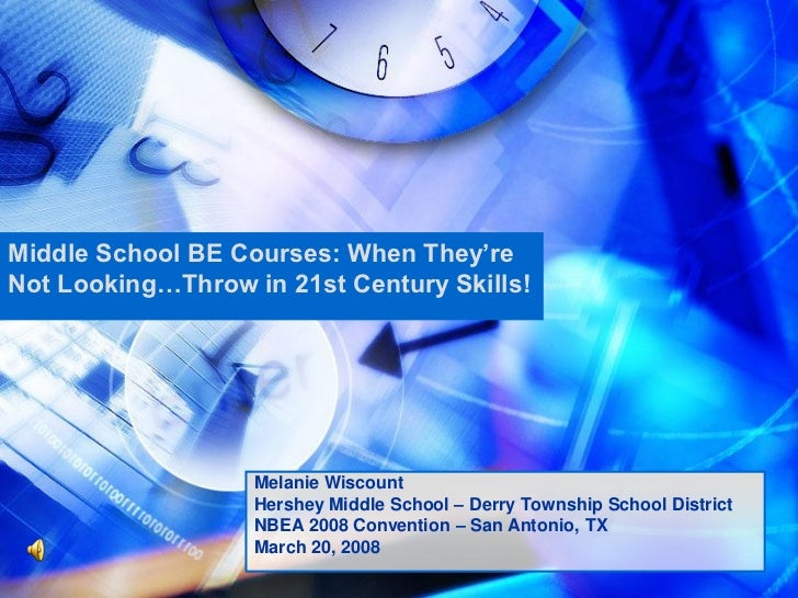 Middle School BE Courses: When They'reNot Looking…Throw in 21st Century Skills!                   Melanie Wiscount        ...