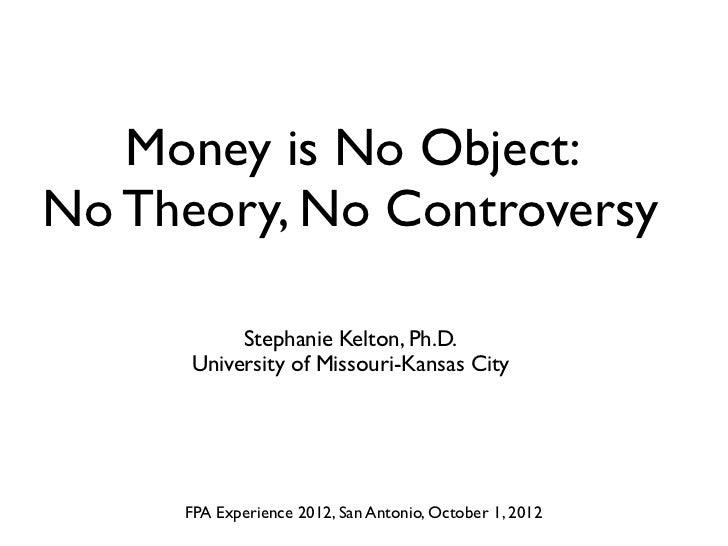 Money is No Object:No Theory, No Controversy           Stephanie Kelton, Ph.D.      University of Missouri-Kansas City    ...
