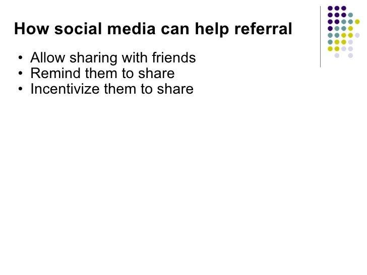 How social media can help referral <ul><ul><li>Allow sharing with friends </li></ul></ul><ul><ul><li>Remind them to share ...