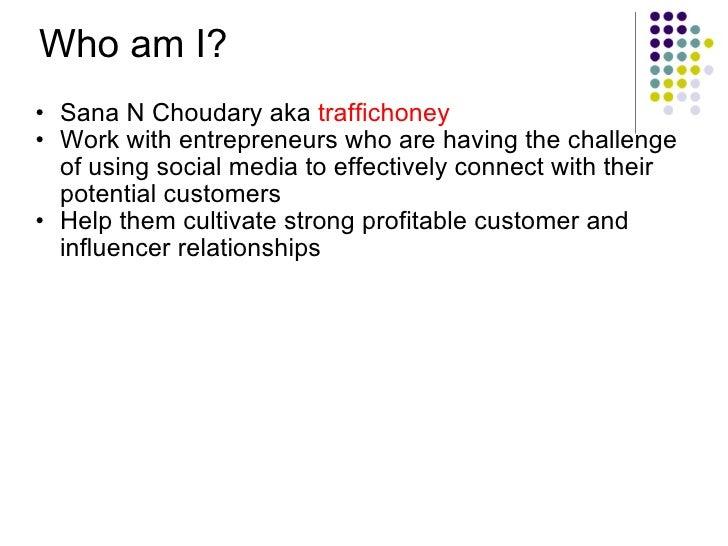 Who am I? <ul><ul><li>Sana N Choudary aka  traffichoney </li></ul></ul><ul><ul><li>Work withentrepreneurs who are having ...