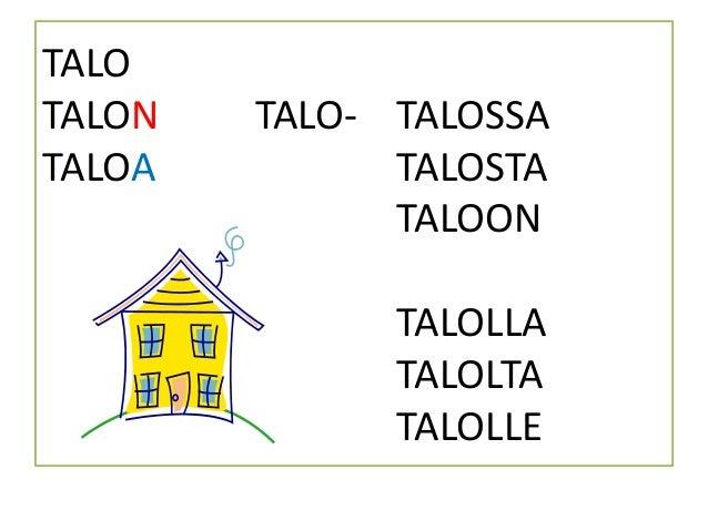 TALO TALON TALO- TALOSSA TALOA TALOSTA TALOON TALOLLA TALOLTA TALOLLE