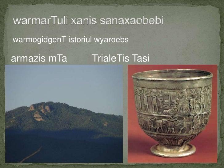 warmarTuli xanis sanaxaobebi<br />warmogidgenT istoriul wyaroebs<br />armazis mTa         TrialeTis Tasi<br />