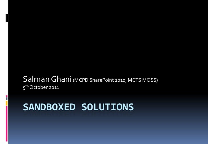Salman Ghani (MCPD SharePoint 2010, MCTS MOSS)5th October 2011SANDBOXED SOLUTIONS