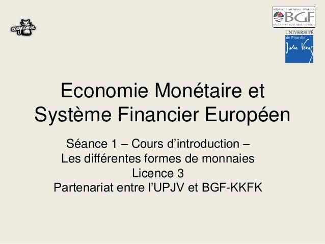 Economie Monétaire et  Système Financier Européen  Séance 1 – Cours d'introduction –  Les différentes formes de monnaies  ...