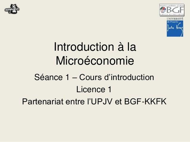 Introduction à la Microéconomie Séance 1 – Cours d'introduction Licence 1 Partenariat entre l'UPJV et BGF-KKFK