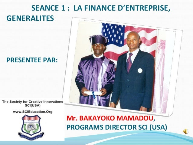 SEANCE 1 : LA FINANCE D'ENTREPRISE, GENERALITES PRESENTEE PAR: Mr. BAKAYOKO MAMADOU, PROGRAMS DIRECTOR SCI (USA)