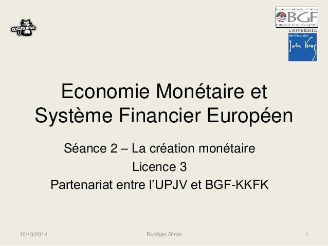 Economie Monétaire et  Système Financier Européen  Séance 2 – La création monétaire  Licence 3  Partenariat entre l'UPJV e...