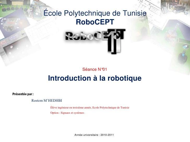 École Polytechnique de TunisieRoboCEPT<br />Séance N°01<br />Introduction à la robotique<br />Présentée par :<br />Rostem ...