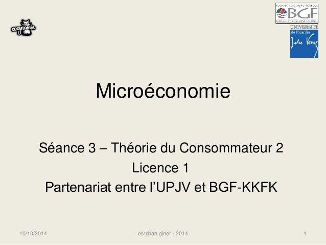 Microéconomie  Séance 3 – Théorie du Consommateur 2  Licence 1  Partenariat entre l'UPJV et BGF-KKFK  10/10/2014 esteban g...