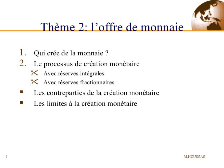 Thème 2: l'offre de monnaie <ul><li>Qui crée de la monnaie ? </li></ul><ul><li>Le processus de création monétaire </li></u...