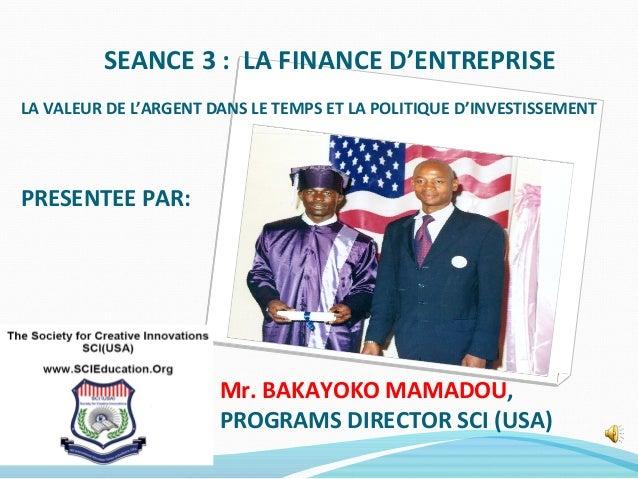 SEANCE 3 : LA FINANCE D'ENTREPRISE LA VALEUR DE L'ARGENT DANS LE TEMPS ET LA POLITIQUE D'INVESTISSEMENT PRESENTEE PAR: Mr....