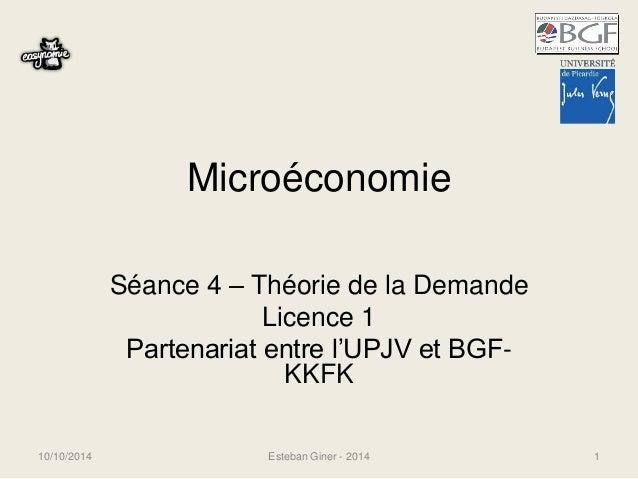 Microéconomie  Séance 4 – Théorie de la Demande  Licence 1  Partenariat entre l'UPJV et BGF-KKFK  10/10/2014 Esteban Giner...