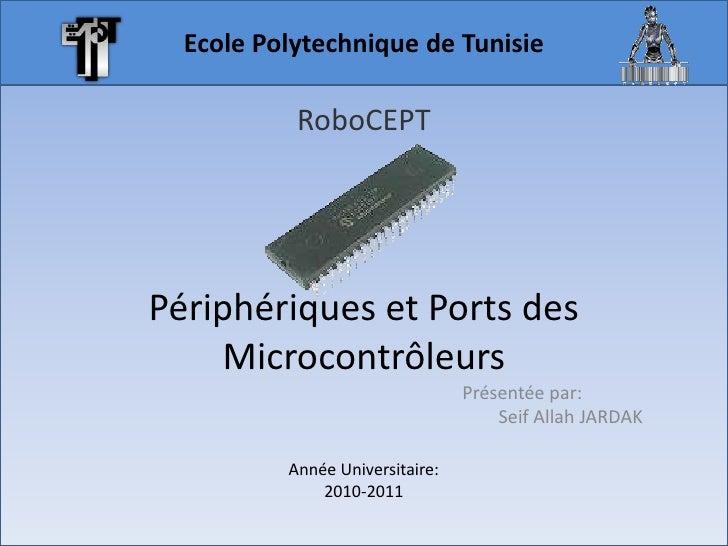 Ecole Polytechnique de Tunisie<br />RoboCEPT<br />Périphériques et Ports des Microcontrôleurs<br />Présentée par:<br />Sei...