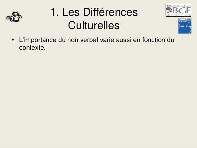 1. Les Différences Culturelles • L'importance du non verbal varie aussi en fonction du contexte.