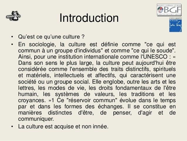 """Introduction • Qu'est ce qu'une culture ? • En sociologie, la culture est définie comme """"ce qui est commun à un groupe d'i..."""