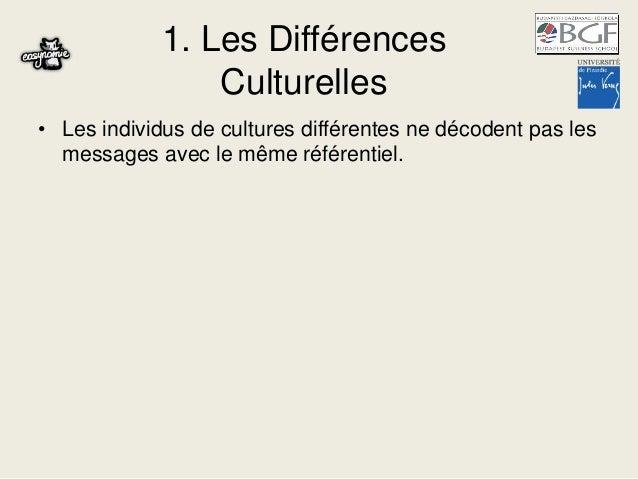 1. Les Différences Culturelles • Les individus de cultures différentes ne décodent pas les messages avec le même référenti...