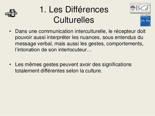 1. Les Différences Culturelles • Dans une communication interculturelle, le récepteur doit pouvoir aussi interpréter les n...