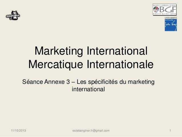 Marketing International Mercatique Internationale Séance Annexe 3 – Les spécificités du marketing international 11/10/2013...