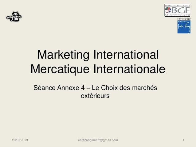 Marketing International Mercatique Internationale Séance Annexe 4 – Le Choix des marchés extérieurs 11/10/2013 estebangine...