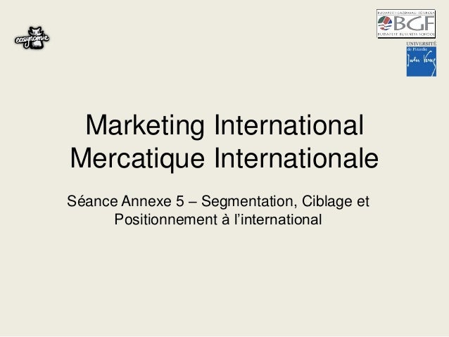 Marketing International Mercatique Internationale Séance Annexe 5 – Segmentation, Ciblage et Positionnement à l'internatio...