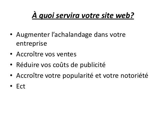À quoi servira votre site web? • Augmenter l'achalandage dans votre entreprise • Accroître vos ventes • Réduire vos coûts ...
