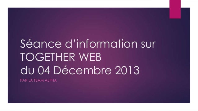 Séance d'information sur TOGETHER WEB du 04 Décembre 2013 PAR LA TEAM ALPHA