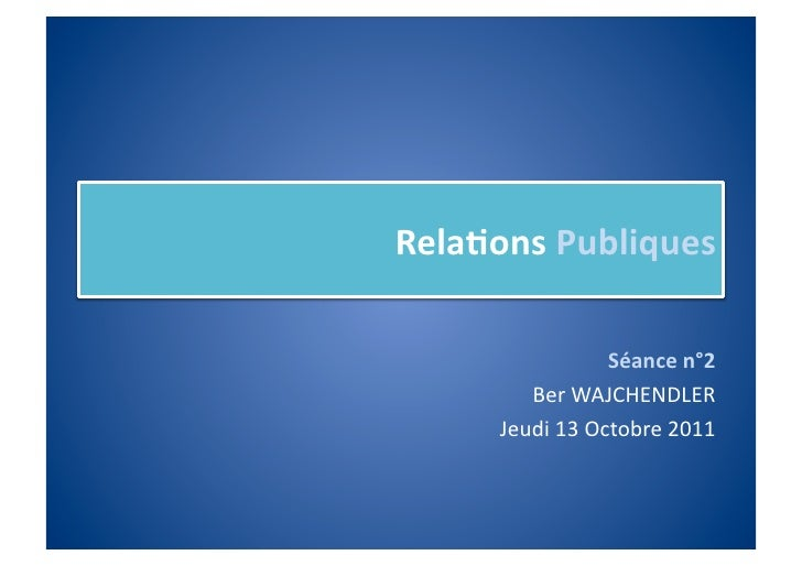 Rela%ons Publiques                         Séance n°2           Ber WAJCHENDLER        Jeudi 13 Octobre ...