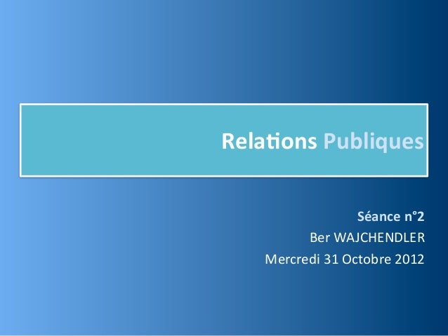 Rela,ons Publiques                        Séance n°2          Ber WAJCHENDLER    Mercredi 31 Octobre 2012