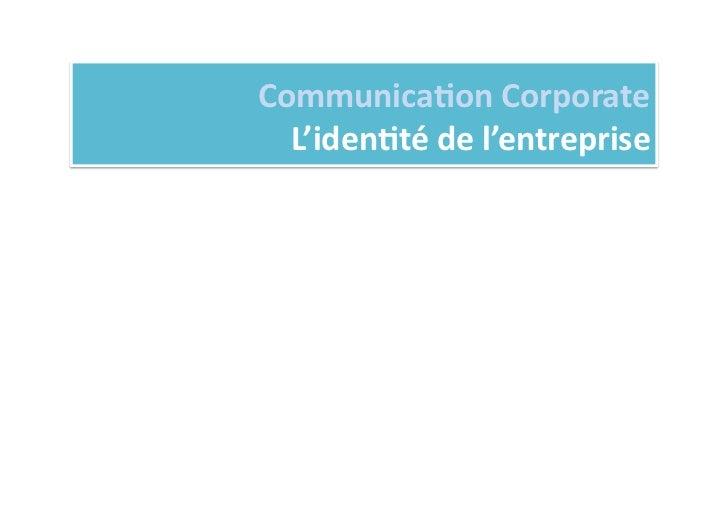Communica%on Corporate               L'iden%té de l'entreprise 1)   Les éléments cons%tu%fs de l'image...