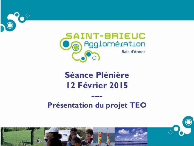 1 Séance Plénière 12 Février 2015 ---- Présentation du projet TEO