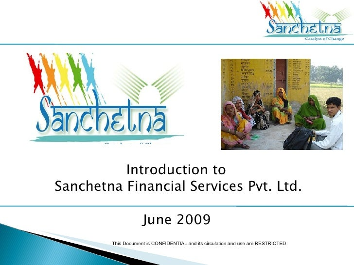 Introduction to  Sanchetna Financial Services Pvt. Ltd. September 2009 This Document is CONFIDENTIAL and its circulation a...