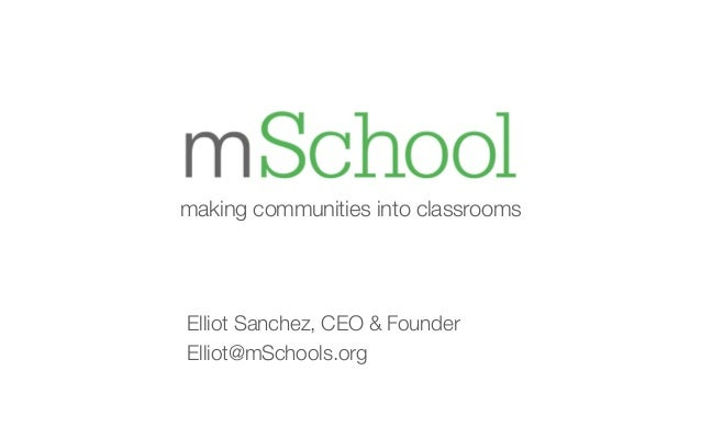 making communities into classrooms  Elliot Sanchez, CEO & Founder  Elliot@mSchools.org