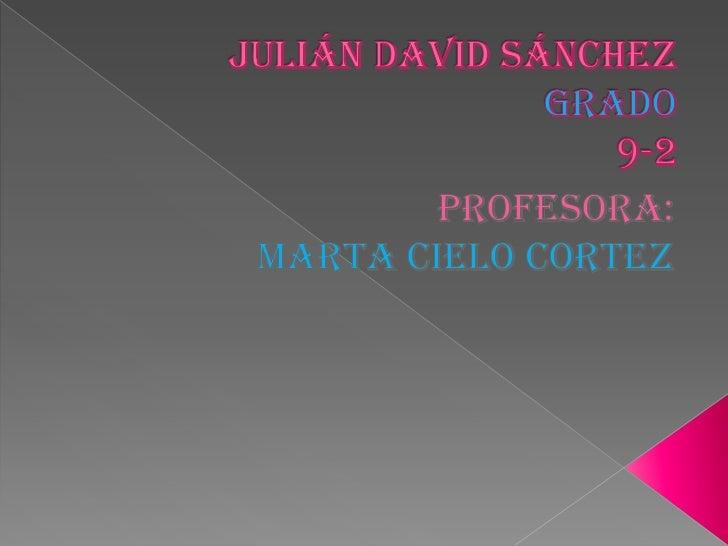 Julián David Sánchezgrado9-2<br />Profesora:<br />Marta cielo Cortez<br />