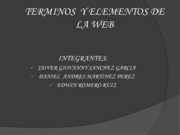 TERMINOS Y ELEMENTOS DE        LA WEB           INTEGRANTES:    JAIVER GIOVANNY SANCHEZ GARCIA    DANIEL ANDRES MARTINEZ...