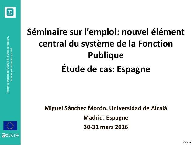 © OCDE Séminaire sur l'emploi: nouvel élément central du système de la Fonction Publique Étude de cas: Espagne Miguel Sánc...