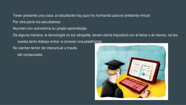 Tener presente una cosa: al estudiante hay que irlo formando para el ambiente virtual Por otra parte los estudiantes: Asum...