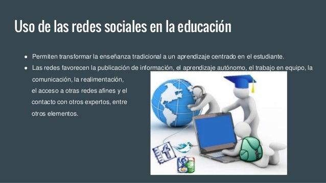 Uso de las redes sociales en la educación ● Permiten transformar la enseñanza tradicional a un aprendizaje centrado en el ...