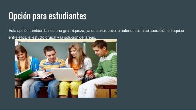 Opción para estudiantes Esta opción también brinda una gran riqueza, ya que promueve la autonomía, la colaboración en equi...