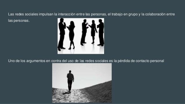 Las redes sociales impulsan la interacción entre las personas, el trabajo en grupo y la colaboración entre las personas. U...