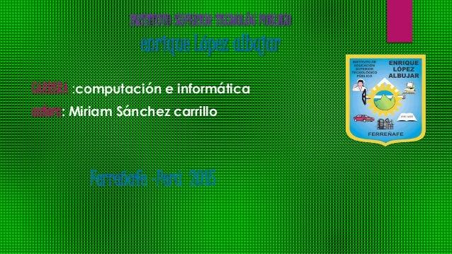 INSTITUTO SUPERIOR TECNOLÓG PUBLICO enrique López albujar CARRERA :computación e informática autora: Miriam Sánchez carril...