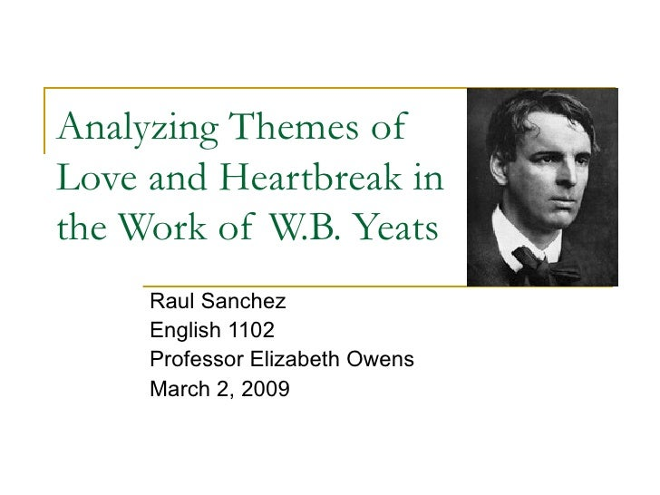 Analyzing Themes of Love and Heartbreak in the Work of W.B. Yeats Raul Sanchez English 1102 Professor Elizabeth Owens Marc...
