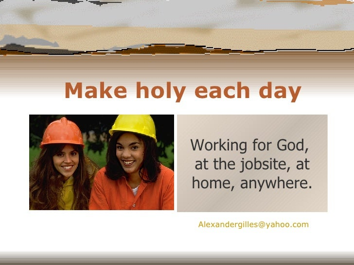 Make holy each day Working for God,  at the jobsite, at home, anywhere. [email_address]